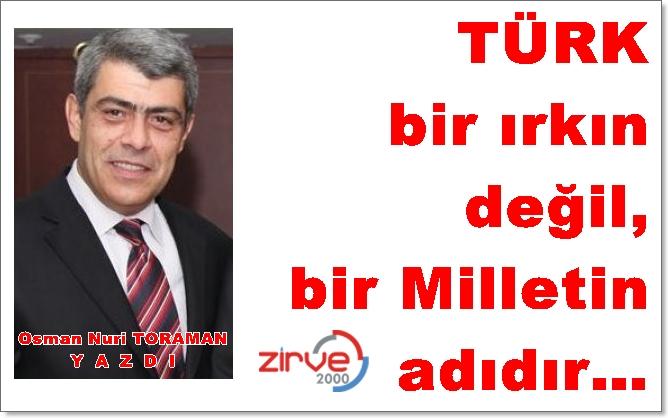Türk bir ırkın değil, bir Milletin adıdır…