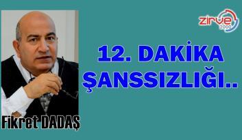 12.DAKİKA ŞANSSIZLIĞI..