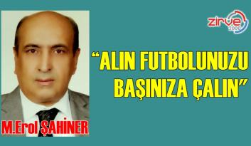"""ALIN FUTBOLUNUZU BAŞINIZA ÇALIN…"""
