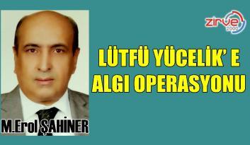 LÜTFÜ YÜCELİK'E ALGI OPERASYONU