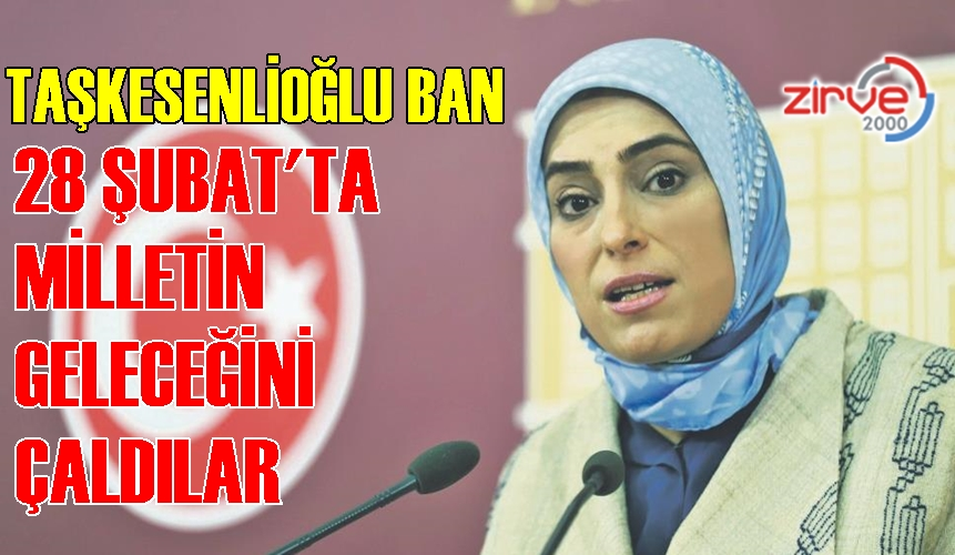 """Taşkesenlioğlu Ban; """"28 Şubat'ta milletin geleceğini çaldılar"""""""