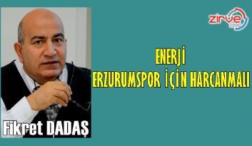 ENERJİ, ERZURUMSPOR İÇİN HARCANMALI